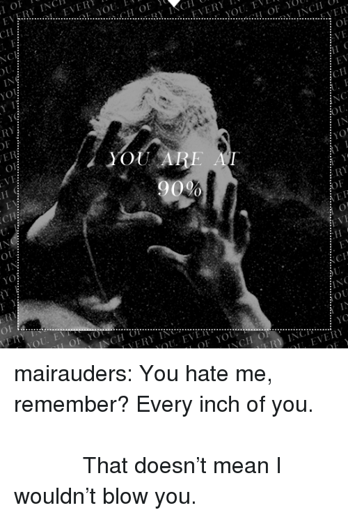 You Hate Me: IET  0 mairauders:  You hate me, remember? Every inch of you.                                                                   That doesn't mean I wouldn't blow you.