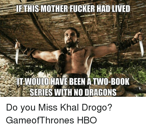 Khal Drogo: IETHIS MOTHER FUCKER HAD LIVED  ITIWOULD HAVE BEEN ATWO-BOOK  SERIES WITH NO DRAGONS Do you Miss Khal Drogo? GameofThrones HBO