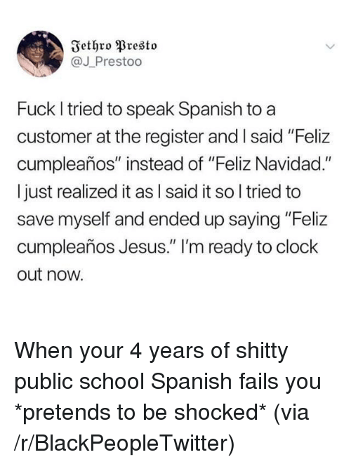 """feliz navidad: Iethro Presto  @J Prestoo  Fuck I tried to speak Spanish to a  customer at the register and Isaid """"Feliz  cumpleaños"""" instead of """"Feliz Navidad.""""  I just realized it as l said it so l tried to  save myself and ended up saying """"Feliz  cumpleaños Jesus."""" 'm ready to clock  out now. When your 4 years of shitty public school Spanish fails you *pretends to be shocked* (via /r/BlackPeopleTwitter)"""