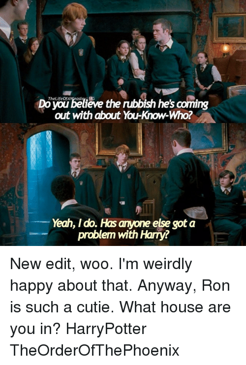 Cutiness: ieve  the nubbish he's coming  out with about You-Know-Who?  Yeah, I do. Hasanyone else got a  problem with Harry? New edit, woo. I'm weirdly happy about that. Anyway, Ron is such a cutie. What house are you in? HarryPotter TheOrderOfThePhoenix