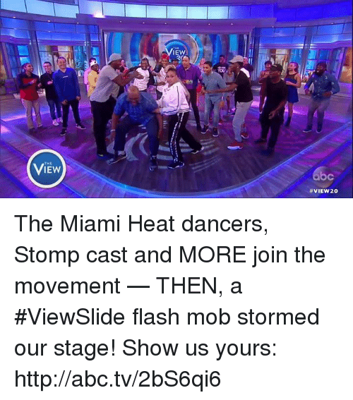 flash mob: IEW  IEW  VIEW 20 The Miami Heat dancers, Stomp cast and MORE join the movement — THEN, a #ViewSlide flash mob stormed our stage! Show us yours: http://abc.tv/2bS6qi6
