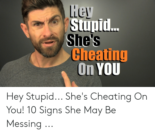 Cheating Spouse Meme: iey  Stupi...  She's  Cheating  On YOU Hey Stupid... She's Cheating On You! 10 Signs She May Be Messing ...