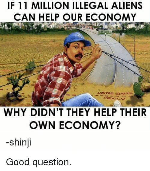 shinji: IF 11 MILLION ILLEGAL ALIENS  CAN HELP OUR ECONOMY  WHY DIDN'T THEY HELP THEIR  OWN ECONOMY?  -shinji Good question.