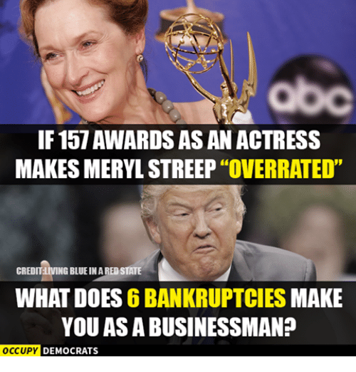 "Memes, Bankruptcy, and Meryl Streep: IF 157 AWARDS AS AN ACTRESS  MAKES MERYL STREEP ""OVERRATED""  CREDIT  NG BLUEINAREDSTATE  WHAT DOES 6 BANKRUPTCIES MAKE  YOU AS A BUSINESSMAN?  OCCUPY  DEMOCRATS"