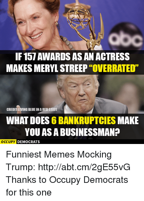 "Memes, Meryl Streep, and What Does: IF 157 AWARDSASAN ACTRESS  MAKES MERYL STREEP ""OVERRATED""  CREDIT LIVING BLUEINAREDSTATE  WHAT DOES 6BANKRUPTCIES MAKE  YOU AS A BUSINESSMAN?  OCCUPY DEMOCRATS Funniest Memes Mocking Trump: http://abt.cm/2gE55vG  Thanks to Occupy Democrats for this one"