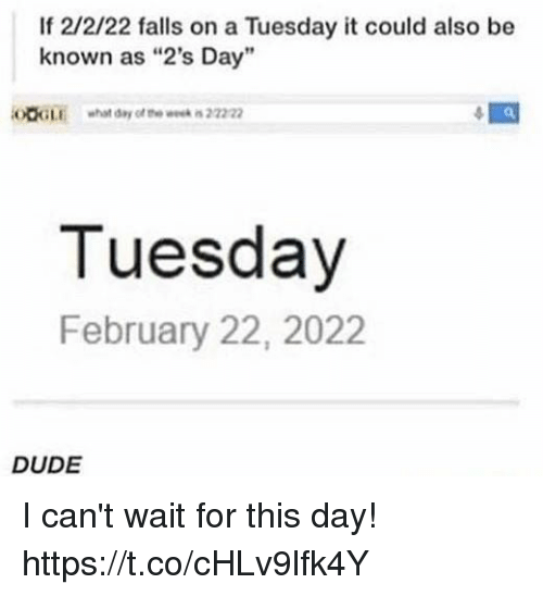 """Dude, Memes, and On a Tuesday: If 2/2/22 falls on a Tuesday it could also be  known as """"2's Day  OOGLEwhat day of te wek in 2222  Tuesday  February 22, 2022  DUDE I can't wait for this day! https://t.co/cHLv9lfk4Y"""