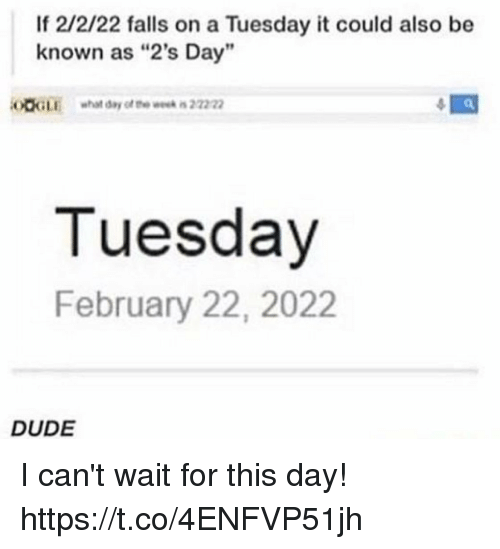 "Dude, On a Tuesday, and Day: If 2/2/22 falls on a Tuesday it could also be  known as ""2's Day'  OOGLE what day of o we 222  Tuesday  February 22, 2022  DUDE I can't wait for this day! https://t.co/4ENFVP51jh"