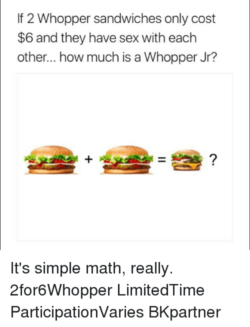 Sex, Math, and How: If 2 Whopper sandwiches only cost  $6 and they have sex with eachh  other... how much is a Whopper Jr? It's simple math, really. 2for6Whopper LimitedTime ParticipationVaries BKpartner