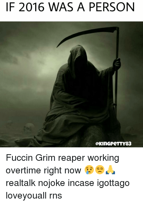 Memes, Rns, and 🤖: IF 2016 WAS A PERSON  GKinGPeTTY83 Fuccin Grim reaper working overtime right now 😢😒🙏 realtalk nojoke incase igottago loveyouall rns