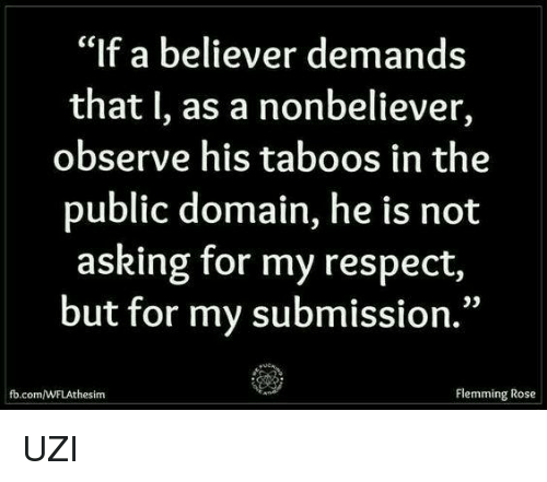 "Observative: ""If a believer demands  that I, as a nonbeliever,  observe his taboos in the  public domain, he is not  asking for my respect,  but for my submission.""  Flemming Rose  the sim UZI"