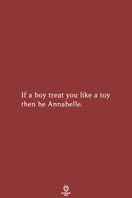 annabelle: If a boy treat you like a toy  then be Annabelle.  RELATIONSHIP  LES
