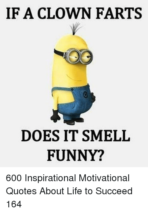 Quotes About: IF A CLOWN FARTS  DOES IT SMELIL  FUNNY? 600 Inspirational Motivational Quotes About Life to Succeed 164