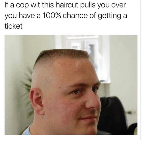 Haircut, Memes, and Haircuts: If a cop wit this haircut pulls you over  you have a 100% chance of getting a  ticket