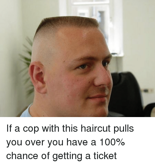 Haircut, Memes, and Haircuts: If a cop with this haircut pulls you over you have a 100% chance of getting a ticket