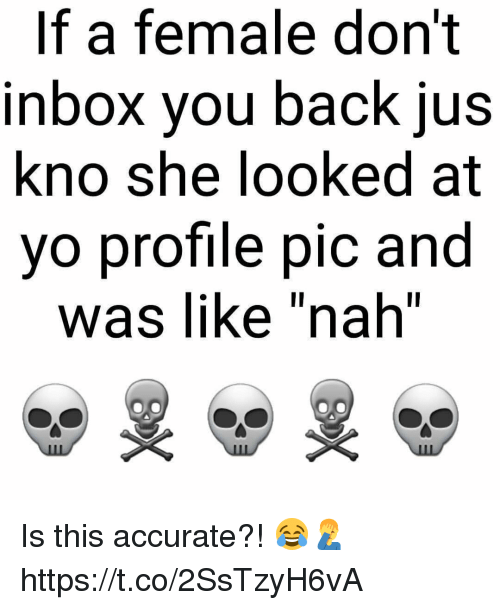"Memes, Yo, and Inbox: If a female don't  inbox vou back ius  kno she looked at  yo profile pic and  was like ""nah"" Is this accurate?! 😂🤦‍♂️ https://t.co/2SsTzyH6vA"