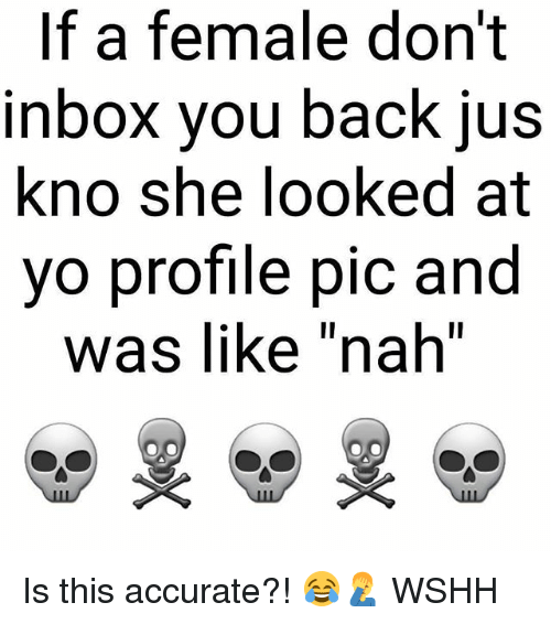Memes, Wshh, and Yo: If a female don't  nbox vou back jUs  kno she looked at  yo profile pic and  Was lIke nah  ㄧ Is this accurate?! 😂🤦‍♂️ WSHH