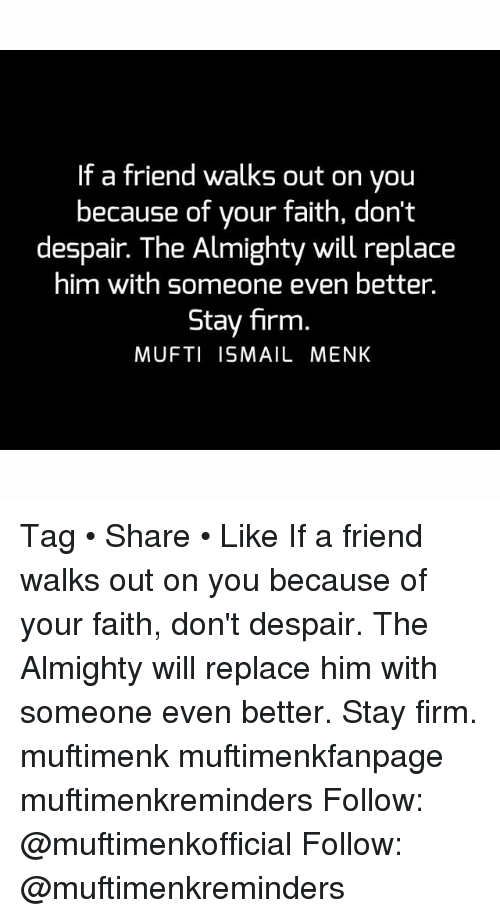 Despairate: If a friend walks out on you  because of your faith, don't  despair. The Almighty will replace  him with someone even better.  Stay firm  MUFTI ISMAIL MENK Tag • Share • Like If a friend walks out on you because of your faith, don't despair. The Almighty will replace him with someone even better. Stay firm. muftimenk muftimenkfanpage muftimenkreminders Follow: @muftimenkofficial Follow: @muftimenkreminders