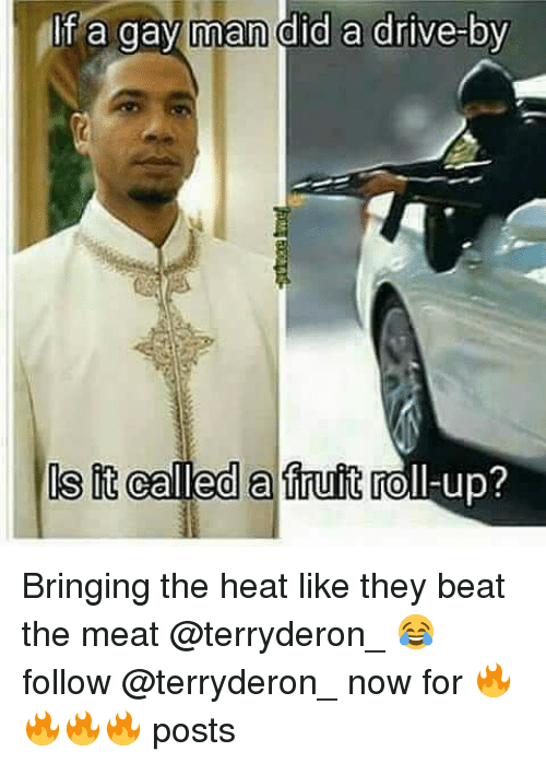 Drive By, Drive, and Heat: If a gay man did a drive-by  it called a fruit roll-up? Bringing the heat like they beat the meat @terryderon_ 😂 follow @terryderon_ now for 🔥🔥🔥🔥 posts