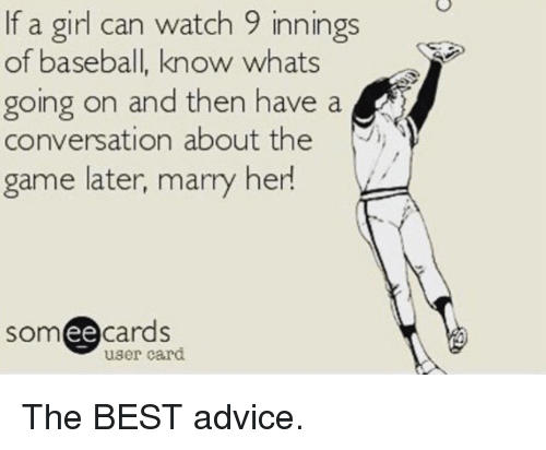 Ee Cards: If a girl can watch 9 innings  of baseball, know whats  going on and then have a  Conversation about the  game later, marry her!  ee  cards  user card The BEST advice.