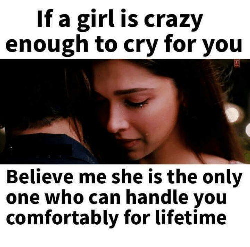 Comfortable, Crazy, and Crying: If a girl is crazy  enough to cry for you  Believe me she is the only  one who can handle you  comfortably for lifetime