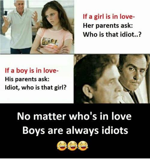 Love, Parents, and Girl: If a girl is in love-  Her parents ask:  Who is that idiot..?  If a boy is in love-  His parents ask:  ldiot, who is that girl?  No matter who's in love  Boys are always idiots