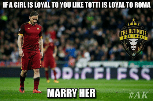 Girls, Soccer, and Sports: IF A GIRL IS LOYAL TO YOU LIKE TOTTIIS LOYALTO ROMA  THE ULTIMATE  FOOTBALL  MARRY HER  HAK
