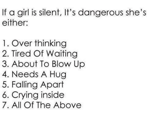 Overation: If a girl is silent, It's dangerous she's  either:  1. Over thinking  2. Tired Of Waiting  3. About To Blow Up  4. Needs A Hug  5. Falling Apart  6. Crying inside  7. All Of The Above