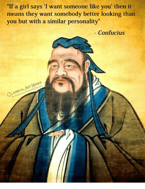 """Girl, Classical Art, and Confucius: """"If a girl says 'I want someone like you' then it  means they want somebody better looking than  you but with a similar personality""""  Confucius"""
