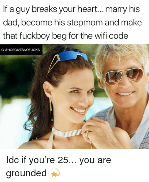 Dad, Fuckboy, and Heart: If a guy breaks your heart...marry his  dad, become his stepmom and make  that fuckboy beg for the wifi code  IG @HOEGIVESNOFUCKS Idc if you're 25... you are grounded 💫