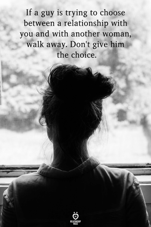 The Choice: If a guy is trying to choose  between a relationship with  you and with another woman,  walk away. Don't give him  the choice.