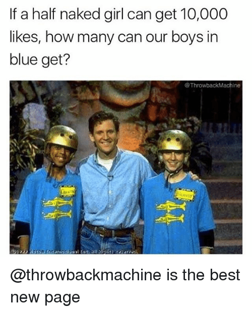 Memes, Best, and Blue: If a half naked girl can get 10,000  likes, how many can our boys in  blue get?  @ThrowbackMachine @throwbackmachine is the best new page