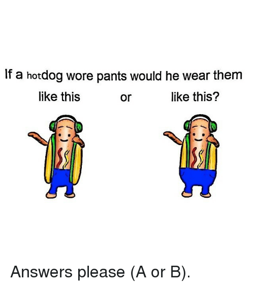 pantsed: If a hotdog wore pants would he wear them  like this  or  like this? Answers please (A or B).