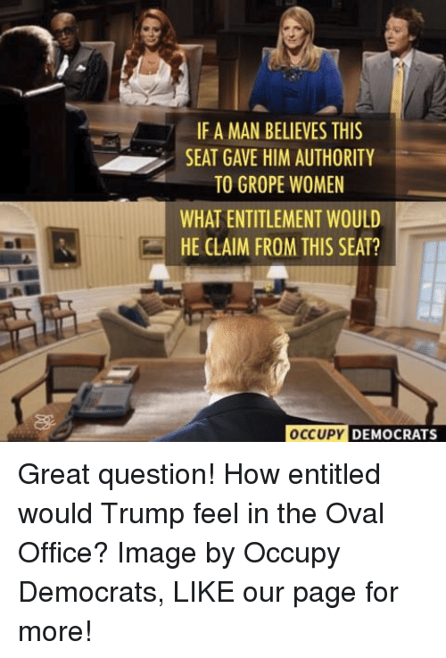 oval office: IF A MAN BELIEVES THIS  SEAT GAVE HIM AUTHORITY  TO GROPE WOMEN  WHAT ENTITLEMENT WOULD  HE CLAIM FROM THIS SEAT?  OCCUPY  DEMOCRATS Great question! How entitled would Trump feel in the Oval Office?  Image by Occupy Democrats, LIKE our page for more!