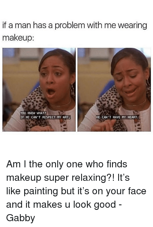 gabby: if a man has a problem with me wearing  makeup  YOU KNOW WHAT?  IF HE CAN'T RESPECT MY ART,  HE CAN'T HAVE MY HEART. Am I the only one who finds makeup super relaxing?! It's like painting but it's on your face and it makes u look good -Gabby