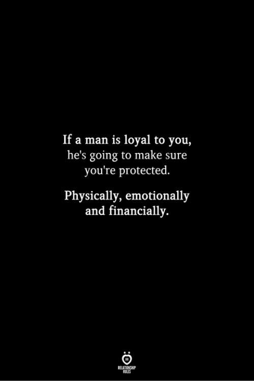 Man, Make, and You: If a man is loyal to you,  he's going to make sure  you're protected.  Physically, emotionally  and financially.  ILES