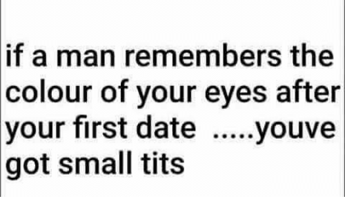 Memes, Tits, and Date: if a man remembers the  colour of your eyes after  your first date  .....youve  got small tits