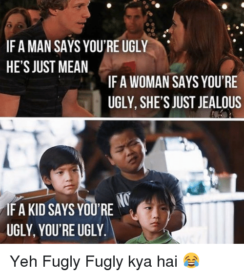 fugly: IF A MAN SAYS YOU'REUGLY  HE'S JUST MEAN  IF A WOMAN SAYS YOU'RE  UGLY, SHE'S JUST JEALOUS  IF A KID SAYS YOU'RE  UGLY, YOU'RE UGLY Yeh Fugly Fugly kya hai 😂