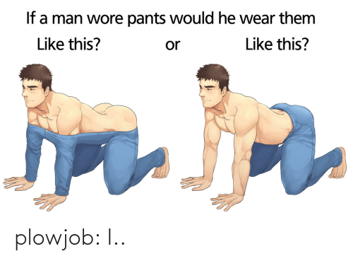 Wore Pants: If a man wore pants would he wear them  Like this?  Like this?  or plowjob:  I..