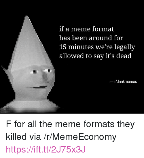 """Meme, Nas, and All The: if a meme format  nas been around for  15 minutes we're legally  allowed to say it's dead  r/dankmemes <p>F for all the meme formats they killed via /r/MemeEconomy <a href=""""https://ift.tt/2J75x3J"""">https://ift.tt/2J75x3J</a></p>"""
