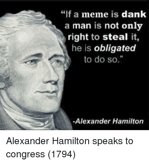 "obligated: ""if a meme is dank  a man is not onlv  right to steal it,  he is obligated  to do so.  Alexander Hamilton Alexander Hamilton speaks to congress (1794)"