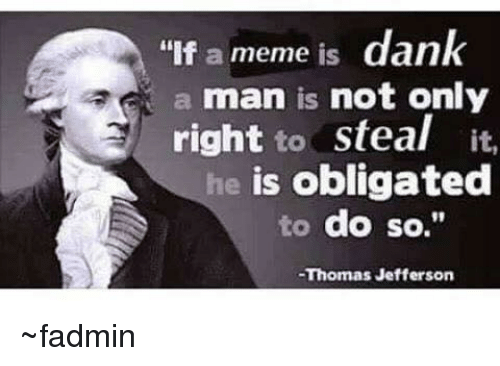 "Persimmon: ""If a meme is  dank  a man is not only  right  to steal it.  he is obligated  to do so.""  -Thomas Jefferson ~fadmin"
