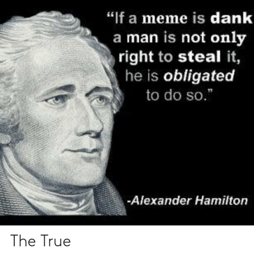 "obligated: ""If a meme is dank  a man is not only  right to steal it,  he is obligated  to do so.  Alexander Hamilton The True"