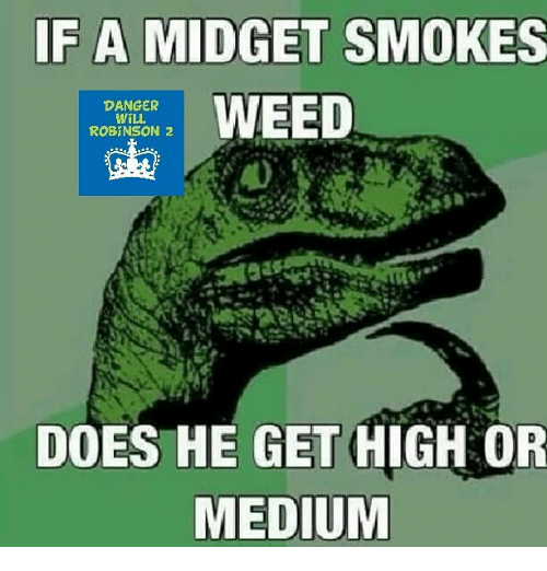 Memes, 🤖, and Medium: IF A MIDGET SMOKES  oneOED  DANGER  WILL  ROBINSON 2  DOES HE GET HIGH OR  MEDIUM
