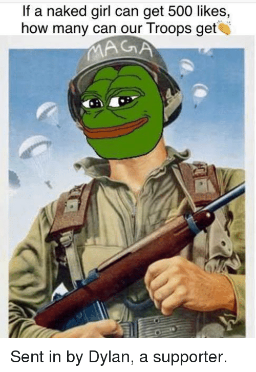 Memes, Naked, and Naked Girl: If a naked girl can get 500 likes,  how many can our Troops get  MAGA Sent in by Dylan, a supporter.