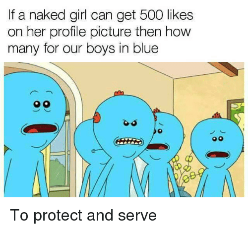 500 Likes: If a naked girl can get 500 likes  on her profile picture then how  many for our boys in blue  o0 <p>To protect and serve</p>