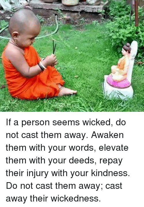 Cast Away: If a person seems wicked, do not cast them away. Awaken them with your words, elevate them with your deeds, repay their injury with your kindness. Do not cast them away; cast away their wickedness.