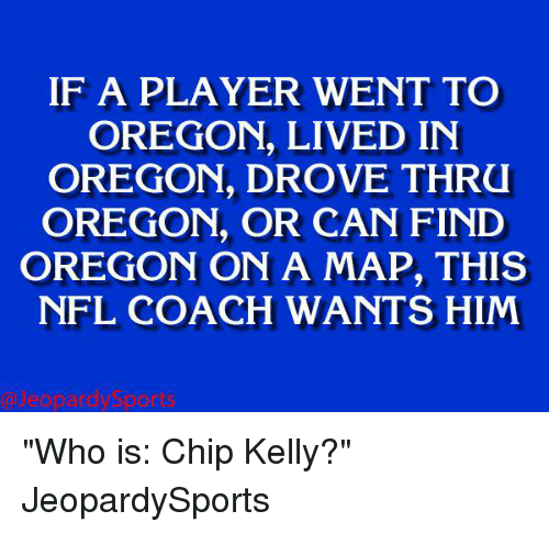 """Chip Kelly: IF A PLAYER WENT TO  OREGON, LIVED IN  OREGON, DROVE THRU  OREGON, OR CAN FIND  OREGON ON A MAP, THIS  NFL COACH WANTS HIM """"Who is: Chip Kelly?"""" JeopardySports"""