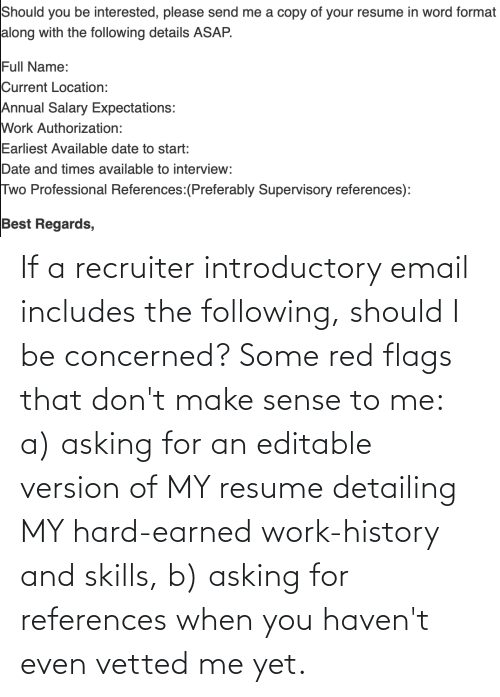 The Following: If a recruiter introductory email includes the following, should I be concerned? Some red flags that don't make sense to me: a) asking for an editable version of MY resume detailing MY hard-earned work-history and skills, b) asking for references when you haven't even vetted me yet.