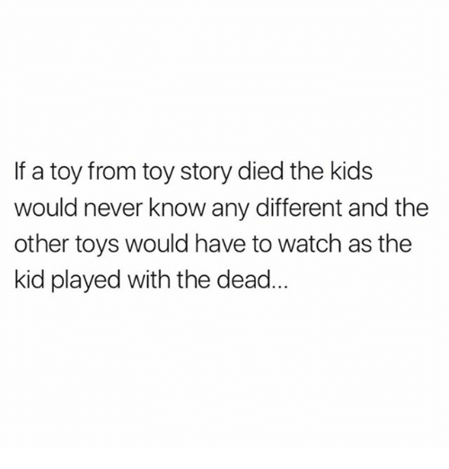 Memes, Toy Story, and Kids: If a toy from toy story died the kids  would never know any different and the  other toys would have to watch as the  kid played with the dead
