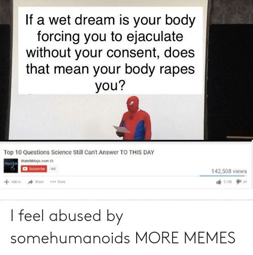 Watchmojo Com: If a wet dream is your body  forcing you to ejaculate  without your consent, does  that mean your body rapes  you?  Top 10 Questions Science Still Cant Answer TO THIS DAY  WatchMojo.com  OSubscibe  holo  AM  142,508 views I feel abused by somehumanoids MORE MEMES